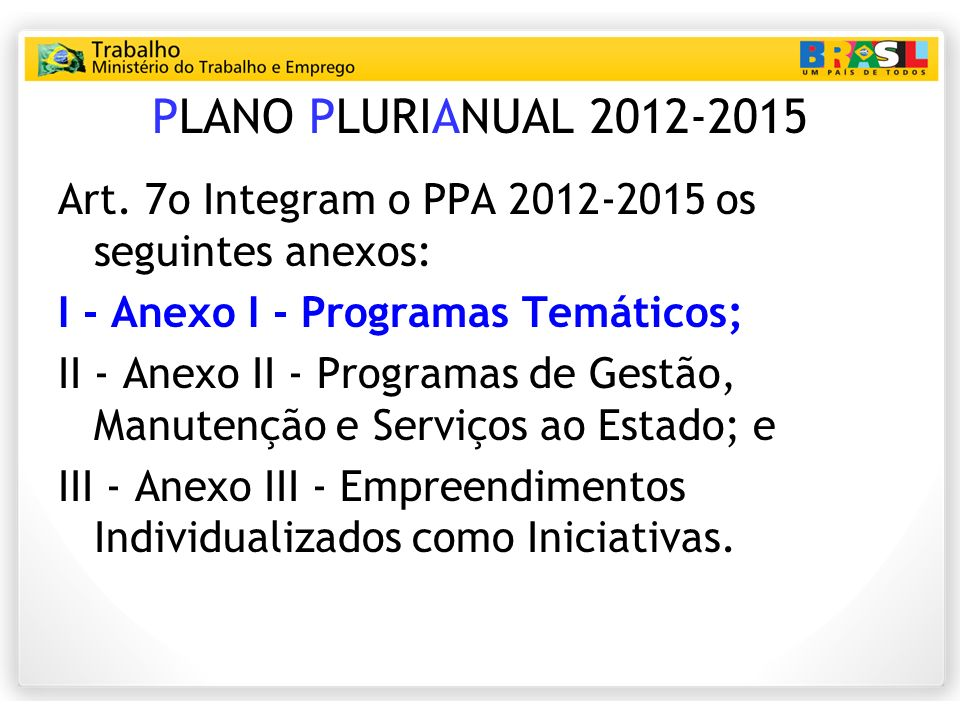 PLANO PLURIANUAL 2012-2015 Art. 7o Integram o PPA 2012‐2015 os seguintes anexos: I ‐ Anexo I ‐ Programas Temáticos;
