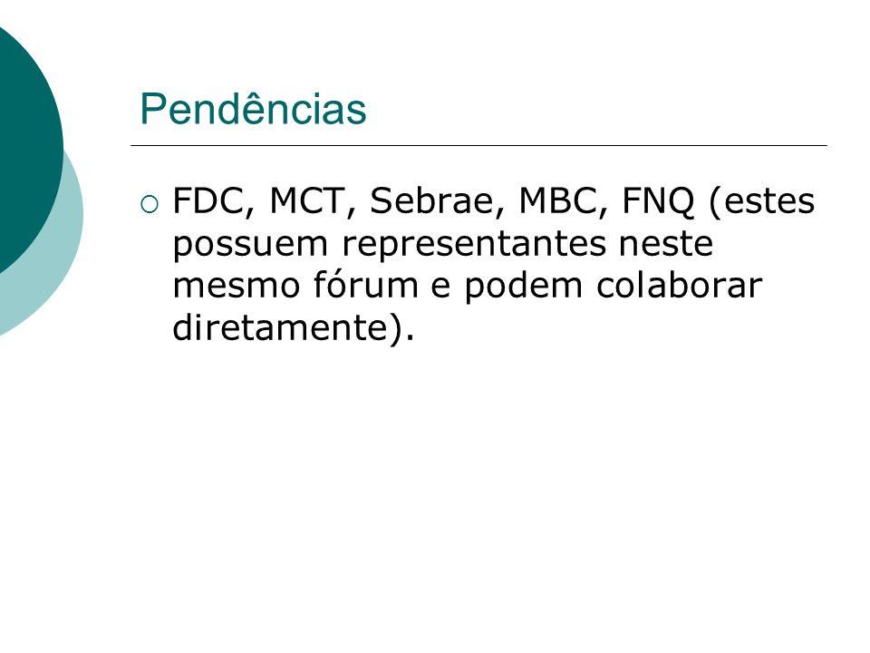 Pendências FDC, MCT, Sebrae, MBC, FNQ (estes possuem representantes neste mesmo fórum e podem colaborar diretamente).