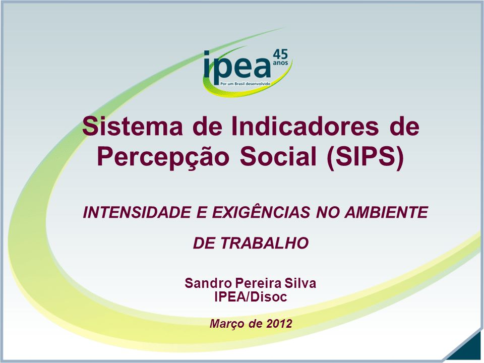 Sistema de Indicadores de Percepção Social (SIPS) INTENSIDADE E EXIGÊNCIAS NO AMBIENTE DE TRABALHO Sandro Pereira Silva IPEA/Disoc Março de 2012