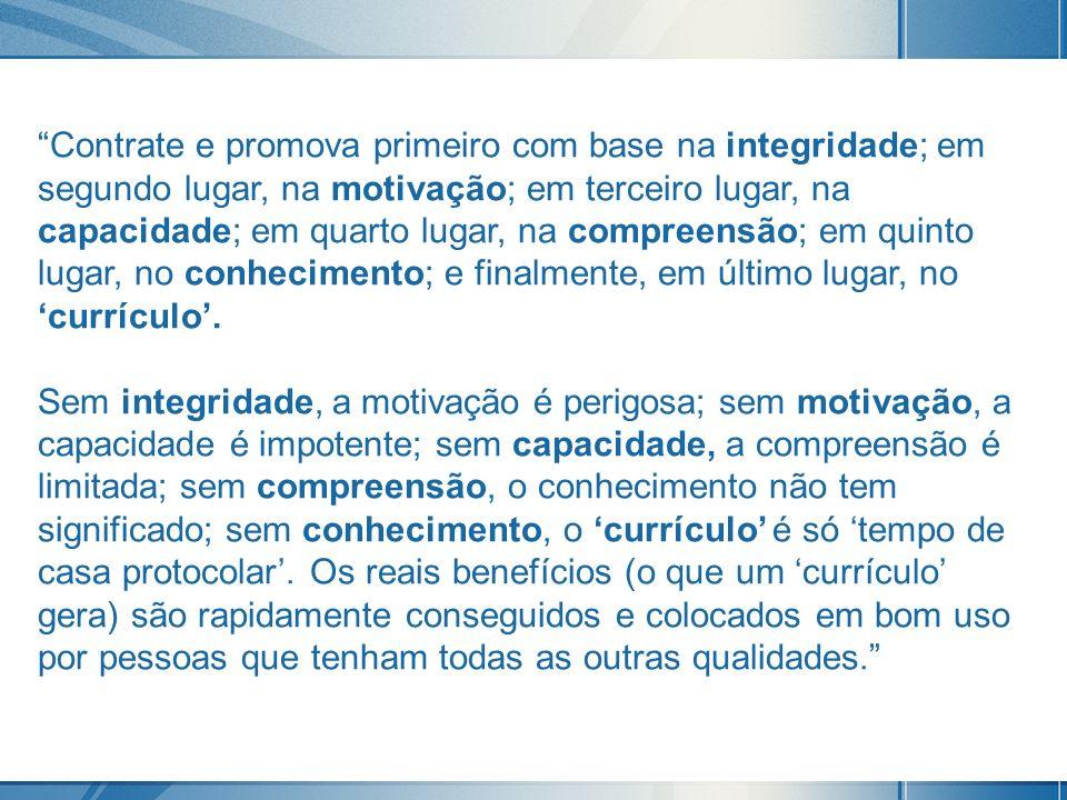 Contrate e promova primeiro com base na integridade; em segundo lugar, na motivação; em terceiro lugar, na capacidade; em quarto lugar, na compreensão; em quinto lugar, no conhecimento; e finalmente, em último lugar, no 'currículo'.