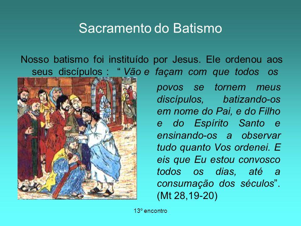 Sacramento do Batismo Nosso batismo foi instituído por Jesus. Ele ordenou aos seus discípulos : Vão e façam com que todos os.