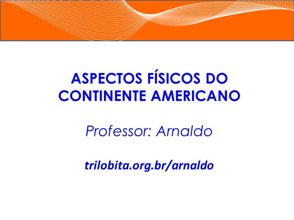 ASPECTOS FÍSICOS DO CONTINENTE AMERICANO trilobita.org.br/arnaldo