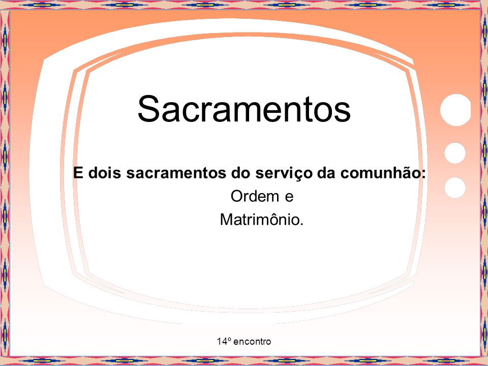 E dois sacramentos do serviço da comunhão: