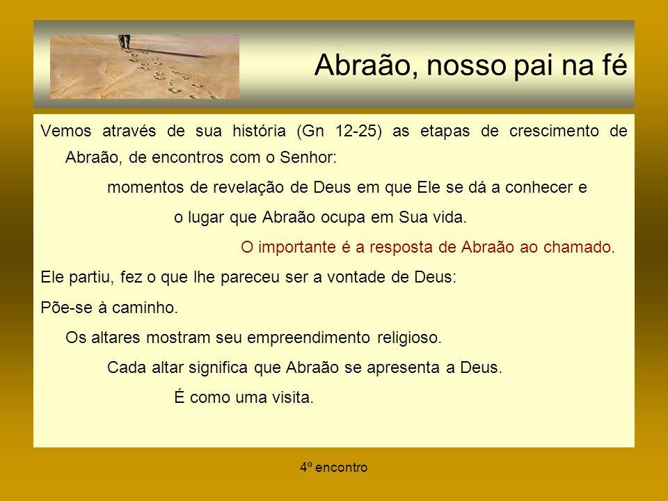 Abraão, nosso pai na fé Vemos através de sua história (Gn 12-25) as etapas de crescimento de Abraão, de encontros com o Senhor: