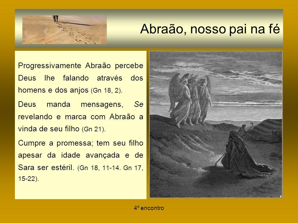 Abraão, nosso pai na fé Progressivamente Abraão percebe Deus lhe falando através dos homens e dos anjos (Gn 18, 2).