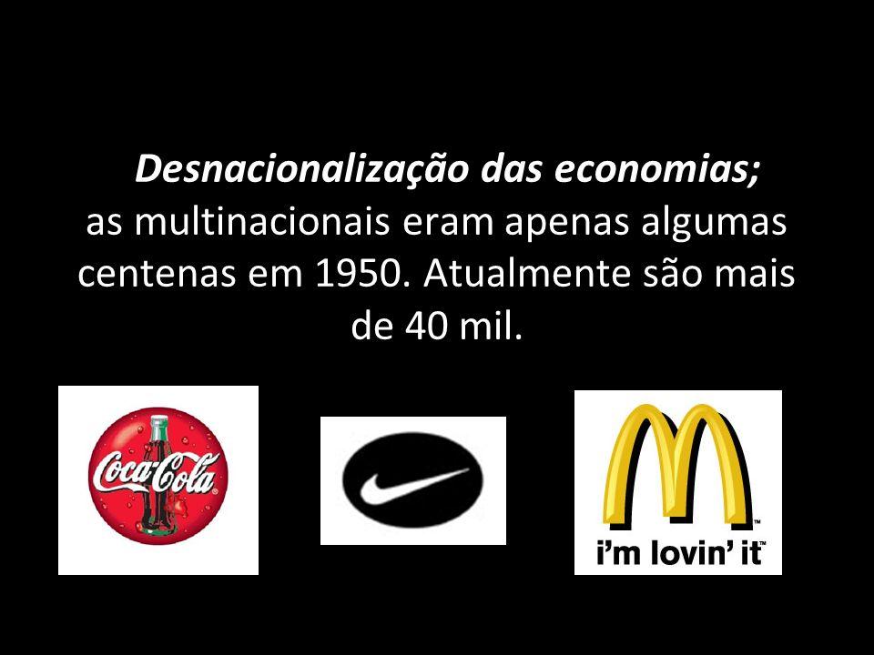 Desnacionalização das economias; as multinacionais eram apenas algumas centenas em 1950.
