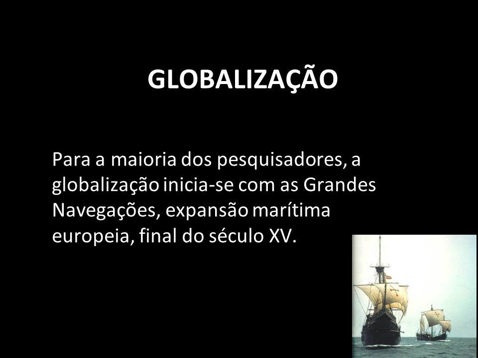 GLOBALIZAÇÃOPara a maioria dos pesquisadores, a globalização inicia-se com as Grandes Navegações, expansão marítima europeia, final do século XV.