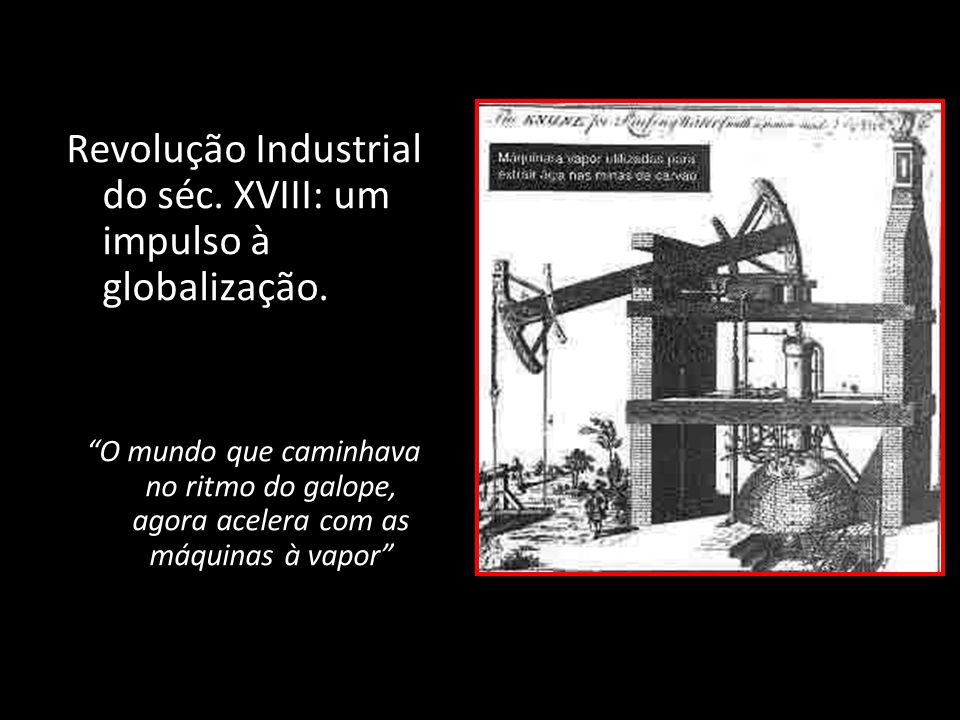 Revolução Industrial do séc. XVIII: um impulso à globalização.