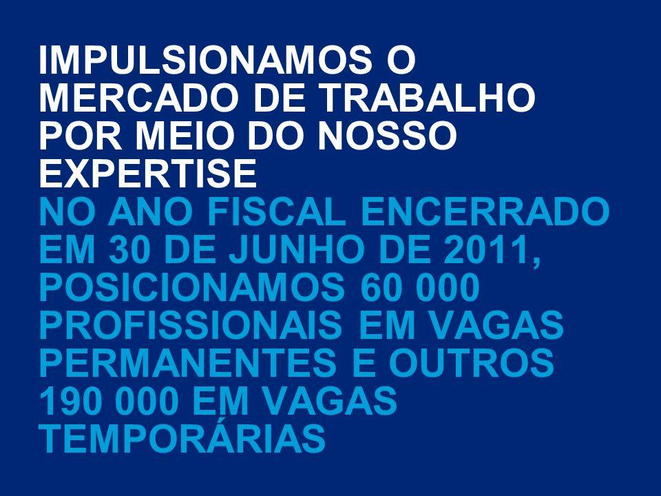 IMPULSIONAMOS O MERCADO DE TRABALHO POR MEIO DO NOSSO EXPERTISE NO ANO FISCAL ENCERRADO EM 30 DE JUNHO DE 2011, POSICIONAMOS 60 000 PROFISSIONAIS EM VAGAS PERMANENTES E OUTROS 190 000 EM VAGAS TEMPORÁRIAS