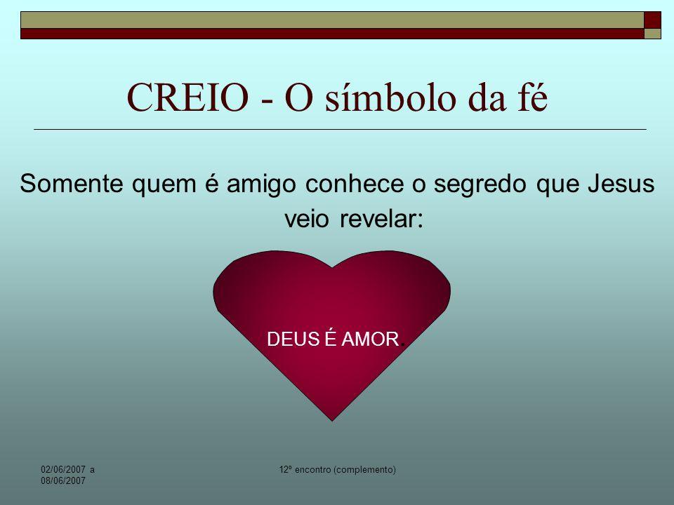 CREIO - O símbolo da fé Somente quem é amigo conhece o segredo que Jesus veio revelar: DEUS É AMOR.