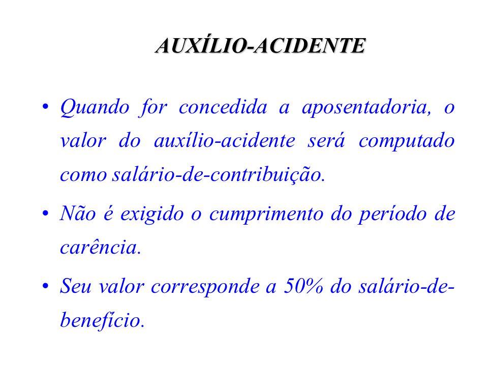 AUXÍLIO-ACIDENTEQuando for concedida a aposentadoria, o valor do auxílio-acidente será computado como salário-de-contribuição.