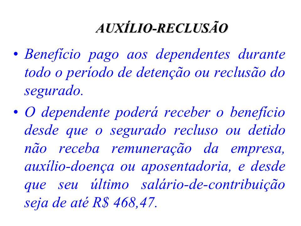AUXÍLIO-RECLUSÃO Benefício pago aos dependentes durante todo o período de detenção ou reclusão do segurado.