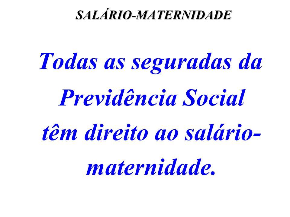 SALÁRIO-MATERNIDADE Todas as seguradas da Previdência Social têm direito ao salário-maternidade.