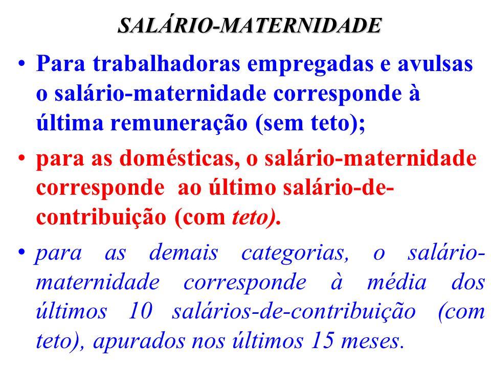 SALÁRIO-MATERNIDADE Para trabalhadoras empregadas e avulsas o salário-maternidade corresponde à última remuneração (sem teto);