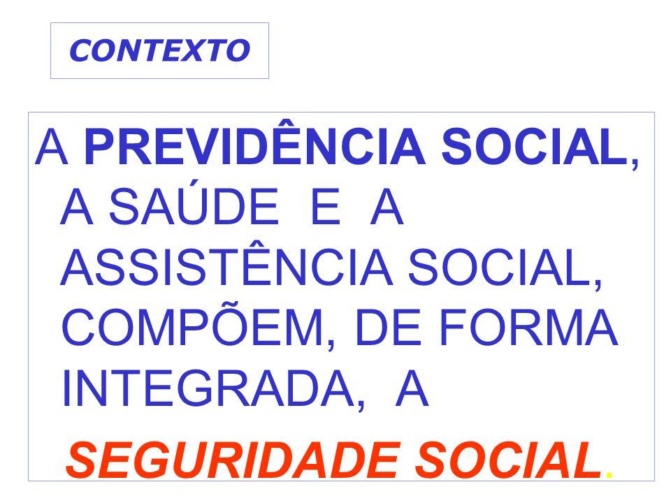 CONTEXTO A PREVIDÊNCIA SOCIAL, A SAÚDE E A ASSISTÊNCIA SOCIAL, COMPÕEM, DE FORMA INTEGRADA, A.
