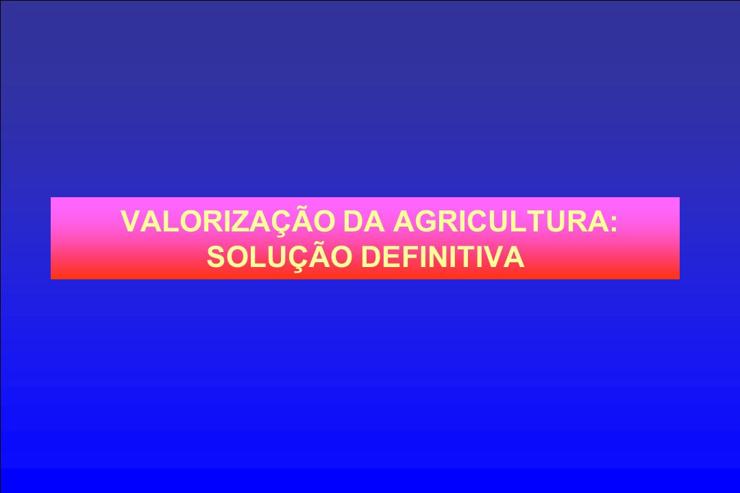 VALORIZAÇÃO DA AGRICULTURA: SOLUÇÃO DEFINITIVA