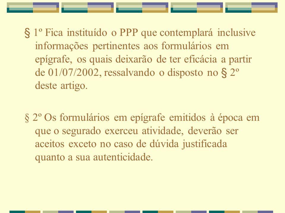 § 1º Fica instituído o PPP que contemplará inclusive informações pertinentes aos formulários em epígrafe, os quais deixarão de ter eficácia a partir de 01/07/2002, ressalvando o disposto no § 2º deste artigo.