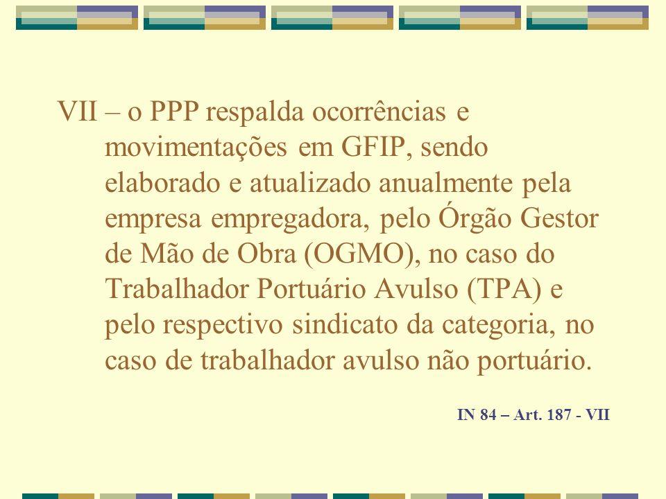 VII – o PPP respalda ocorrências e movimentações em GFIP, sendo elaborado e atualizado anualmente pela empresa empregadora, pelo Órgão Gestor de Mão de Obra (OGMO), no caso do Trabalhador Portuário Avulso (TPA) e pelo respectivo sindicato da categoria, no caso de trabalhador avulso não portuário.