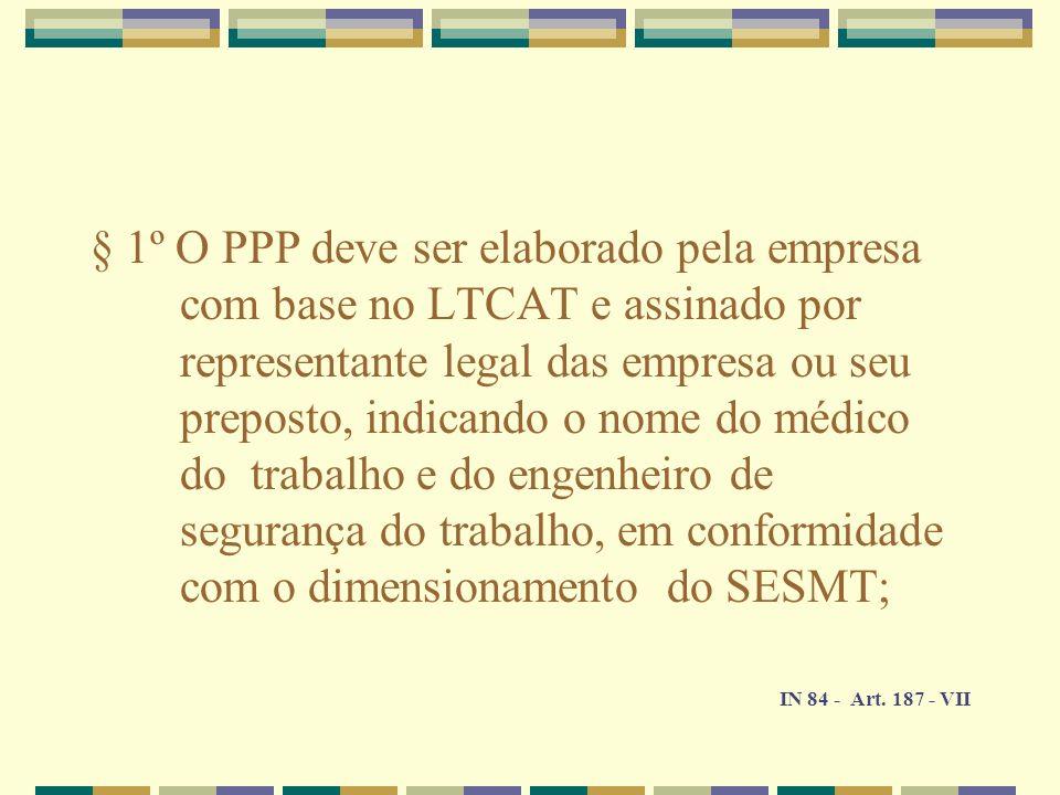 § 1º O PPP deve ser elaborado pela empresa com base no LTCAT e assinado por representante legal das empresa ou seu preposto, indicando o nome do médico do trabalho e do engenheiro de segurança do trabalho, em conformidade com o dimensionamento do SESMT;