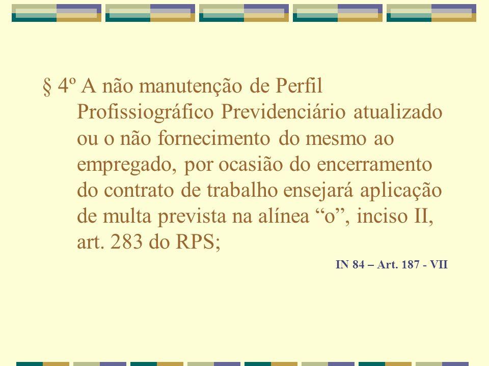 § 4º A não manutenção de Perfil Profissiográfico Previdenciário atualizado ou o não fornecimento do mesmo ao empregado, por ocasião do encerramento do contrato de trabalho ensejará aplicação de multa prevista na alínea o , inciso II, art. 283 do RPS;