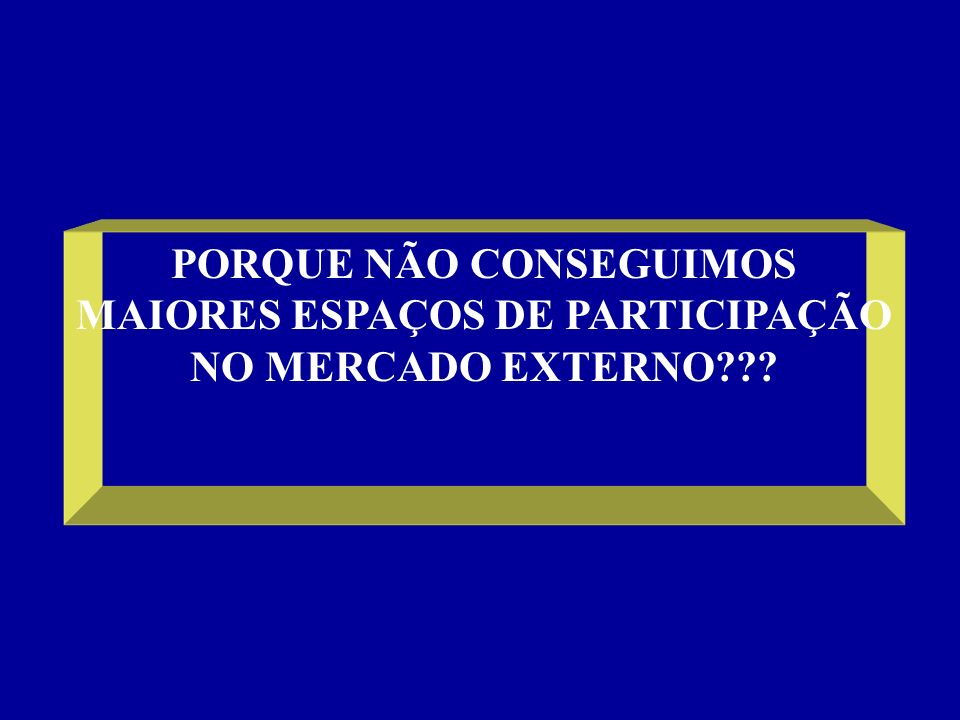 PORQUE NÃO CONSEGUIMOS MAIORES ESPAÇOS DE PARTICIPAÇÃO NO MERCADO EXTERNO
