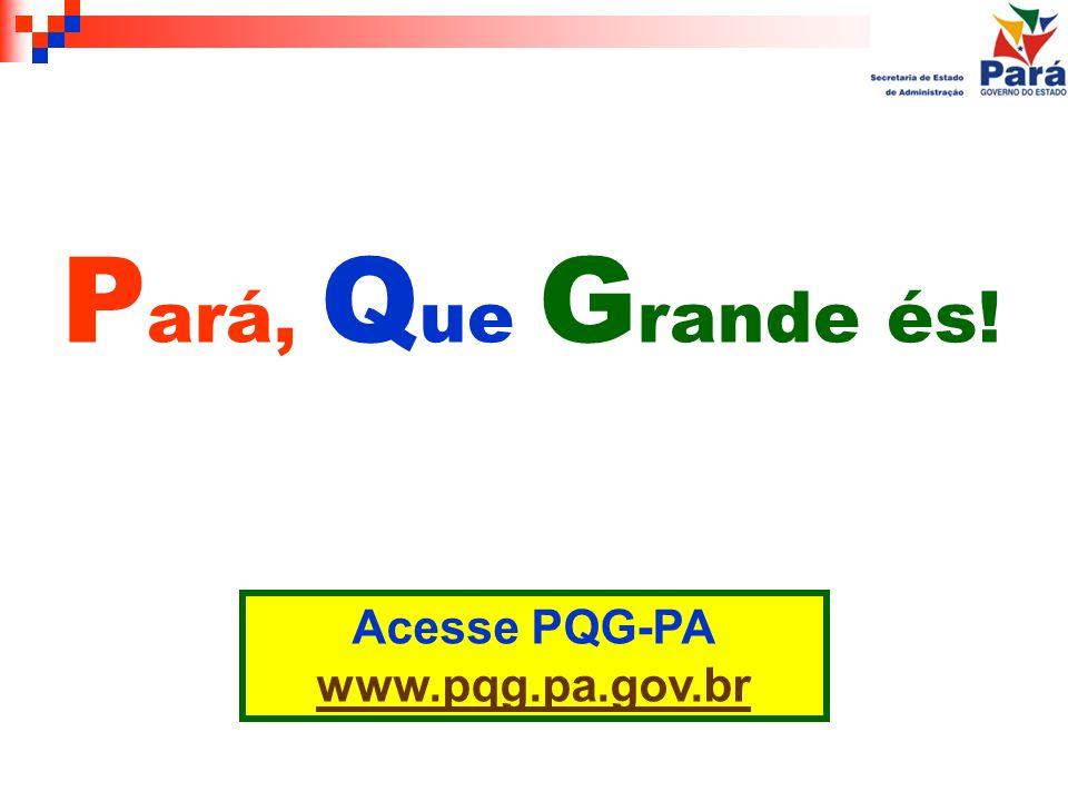 Pará, Que Grande és! Acesse PQG-PA www.pqg.pa.gov.br