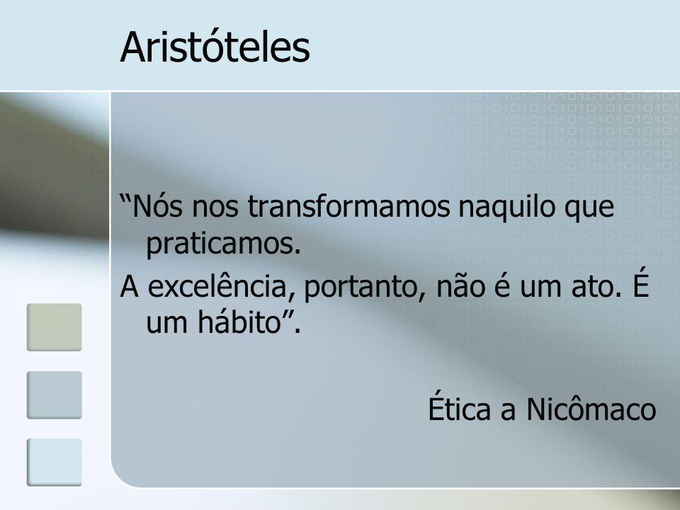 Aristóteles Nós nos transformamos naquilo que praticamos.