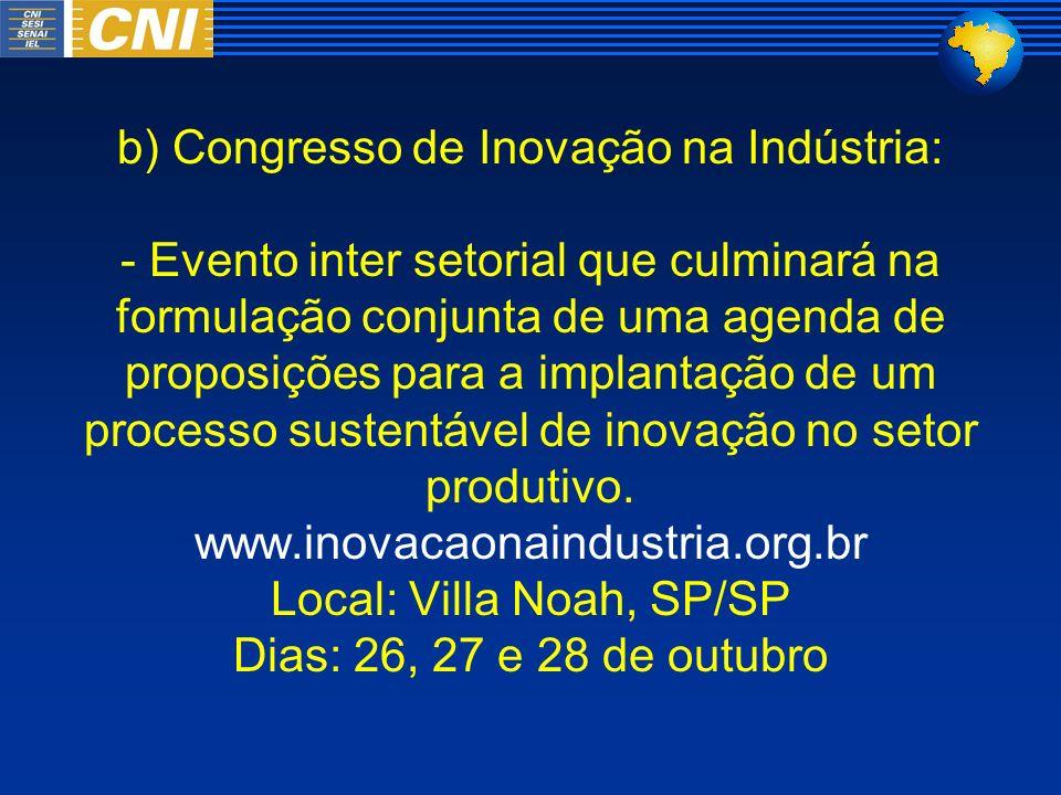 b) Congresso de Inovação na Indústria: - Evento inter setorial que culminará na formulação conjunta de uma agenda de proposições para a implantação de um processo sustentável de inovação no setor produtivo.