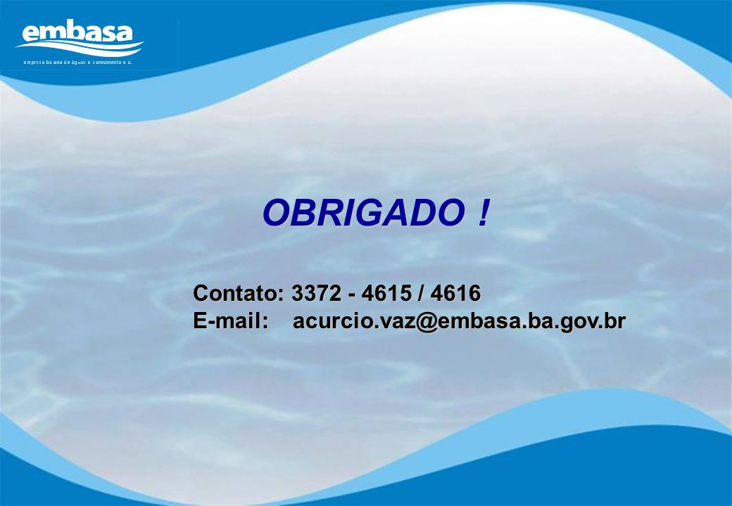 OBRIGADO ! Contato: 3372 - 4615 / 4616 E-mail: acurcio.vaz@embasa.ba.gov.br