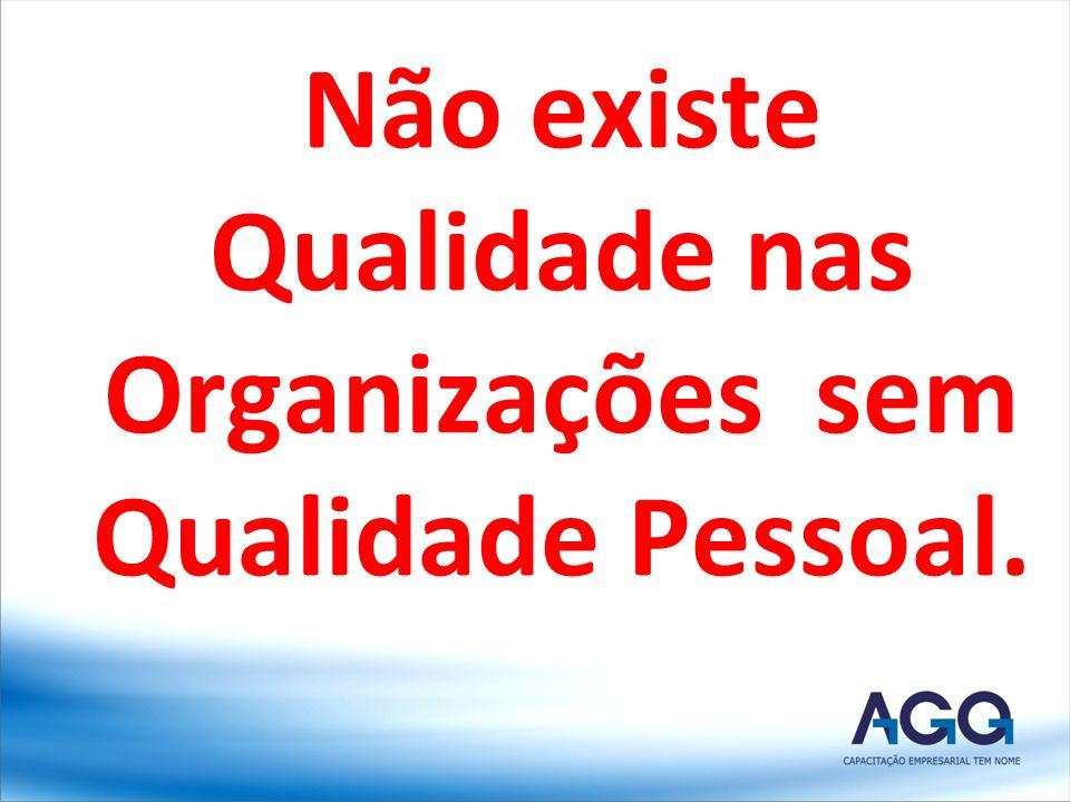 Não existe Qualidade nas Organizações sem Qualidade Pessoal.