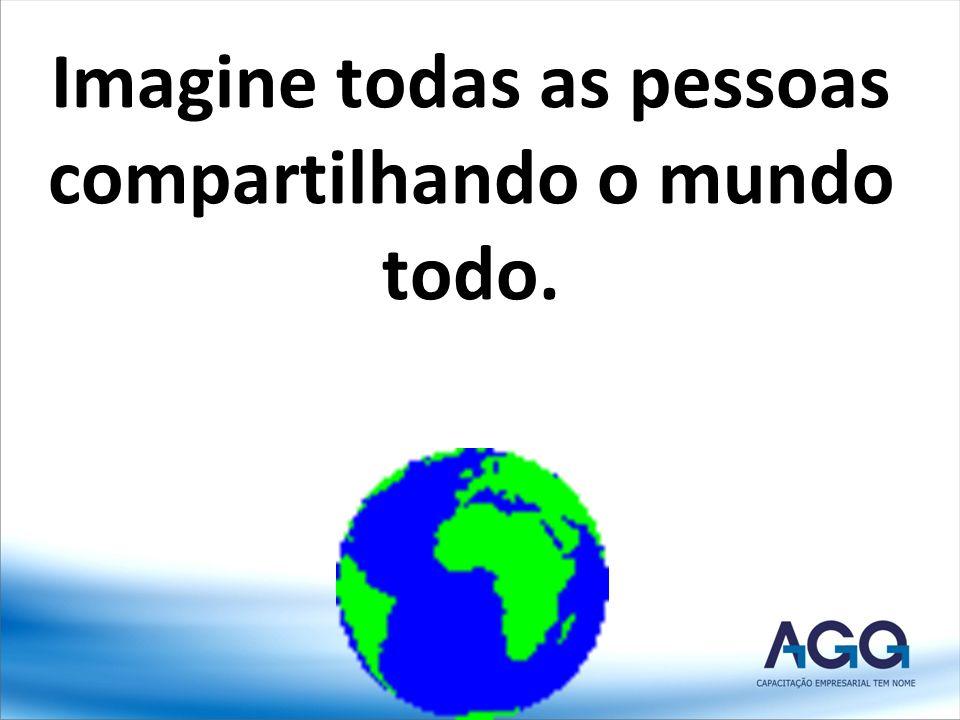 Imagine todas as pessoas compartilhando o mundo todo.
