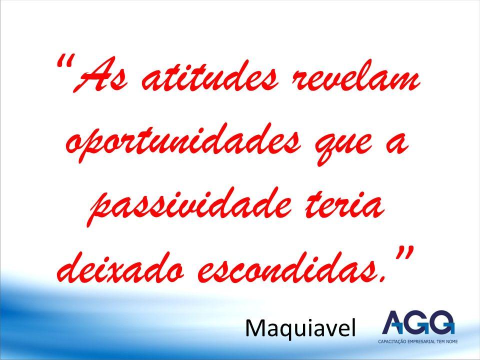 As atitudes revelam oportunidades que a passividade teria deixado escondidas. Maquiavel