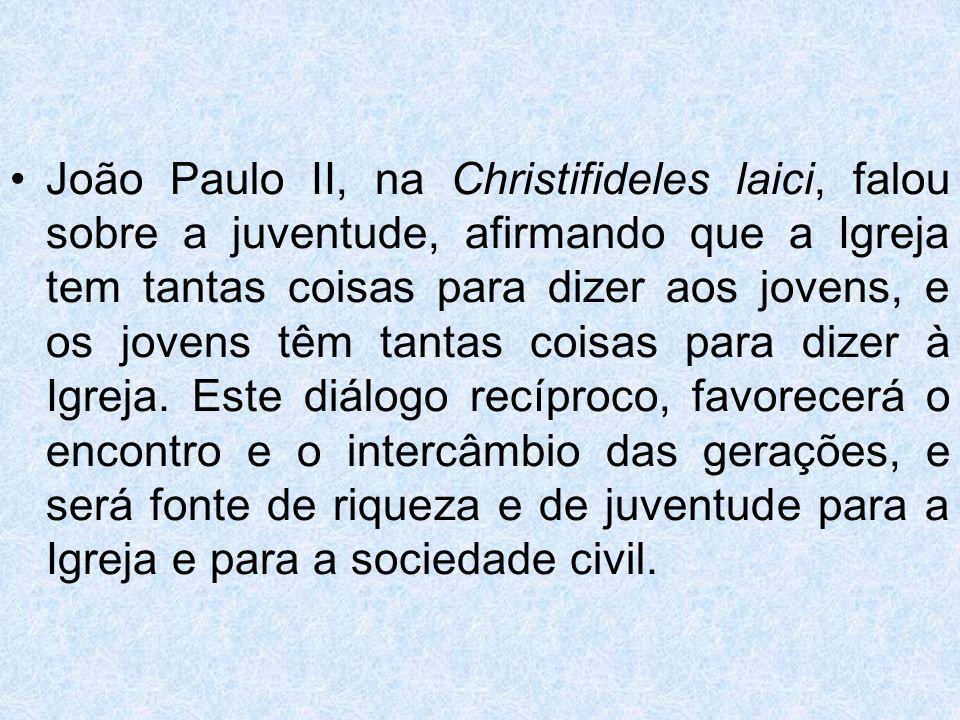 João Paulo II, na Christifideles laici, falou sobre a juventude, afirmando que a Igreja tem tantas coisas para dizer aos jovens, e os jovens têm tantas coisas para dizer à Igreja.