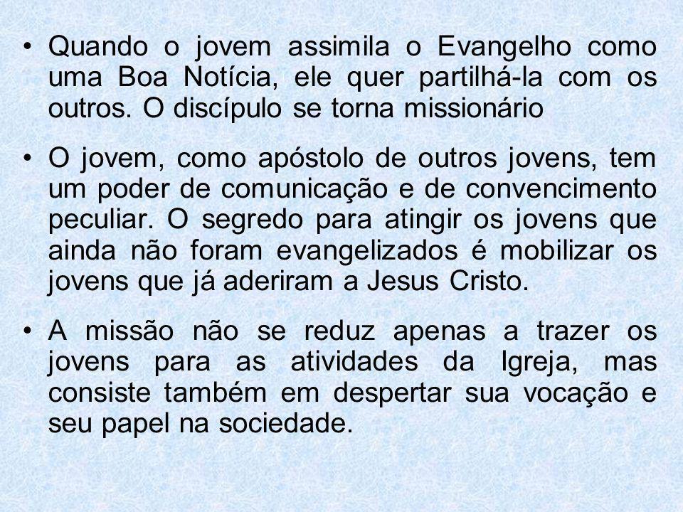Quando o jovem assimila o Evangelho como uma Boa Notícia, ele quer partilhá-la com os outros. O discípulo se torna missionário