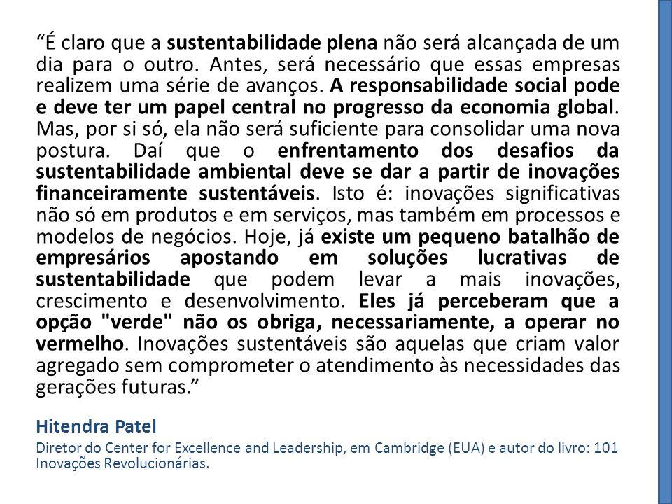 É claro que a sustentabilidade plena não será alcançada de um dia para o outro. Antes, será necessário que essas empresas realizem uma série de avanços. A responsabilidade social pode e deve ter um papel central no progresso da economia global. Mas, por si só, ela não será suficiente para consolidar uma nova postura. Daí que o enfrentamento dos desafios da sustentabilidade ambiental deve se dar a partir de inovações financeiramente sustentáveis. Isto é: inovações significativas não só em produtos e em serviços, mas também em processos e modelos de negócios. Hoje, já existe um pequeno batalhão de empresários apostando em soluções lucrativas de sustentabilidade que podem levar a mais inovações, crescimento e desenvolvimento. Eles já perceberam que a opção verde não os obriga, necessariamente, a operar no vermelho. Inovações sustentáveis são aquelas que criam valor agregado sem comprometer o atendimento às necessidades das gerações futuras.