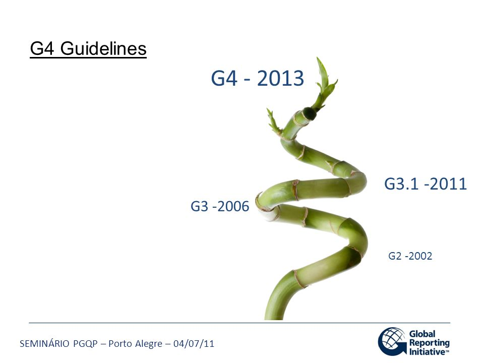 G4 Guidelines G4 - 2013. G3.1 -2011. G3 -2006. Streamlined, focused, modernized/IT enabled. GRI G4 Reporting Guidelines - to be ready by May 2013.