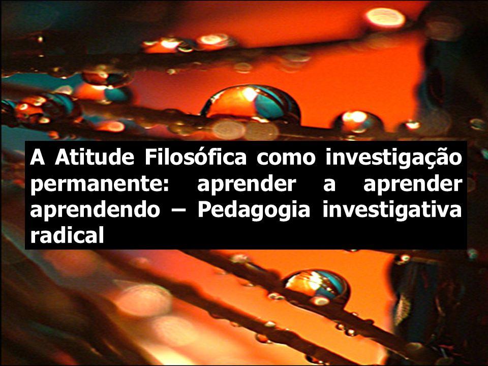 A Atitude Filosófica como investigação permanente: aprender a aprender aprendendo – Pedagogia investigativa radical