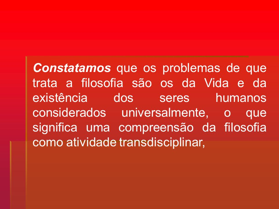 Constatamos que os problemas de que trata a filosofia são os da Vida e da existência dos seres humanos considerados universalmente, o que significa uma compreensão da filosofia como atividade transdisciplinar,