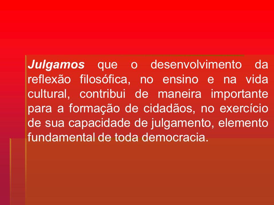 Julgamos que o desenvolvimento da reflexão filosófica, no ensino e na vida cultural, contribui de maneira importante para a formação de cidadãos, no exercício de sua capacidade de julgamento, elemento fundamental de toda democracia.