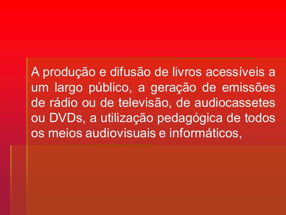 A produção e difusão de livros acessíveis a um largo público, a geração de emissões de rádio ou de televisão, de audiocassetes ou DVDs, a utilização pedagógica de todos os meios audiovisuais e informáticos,