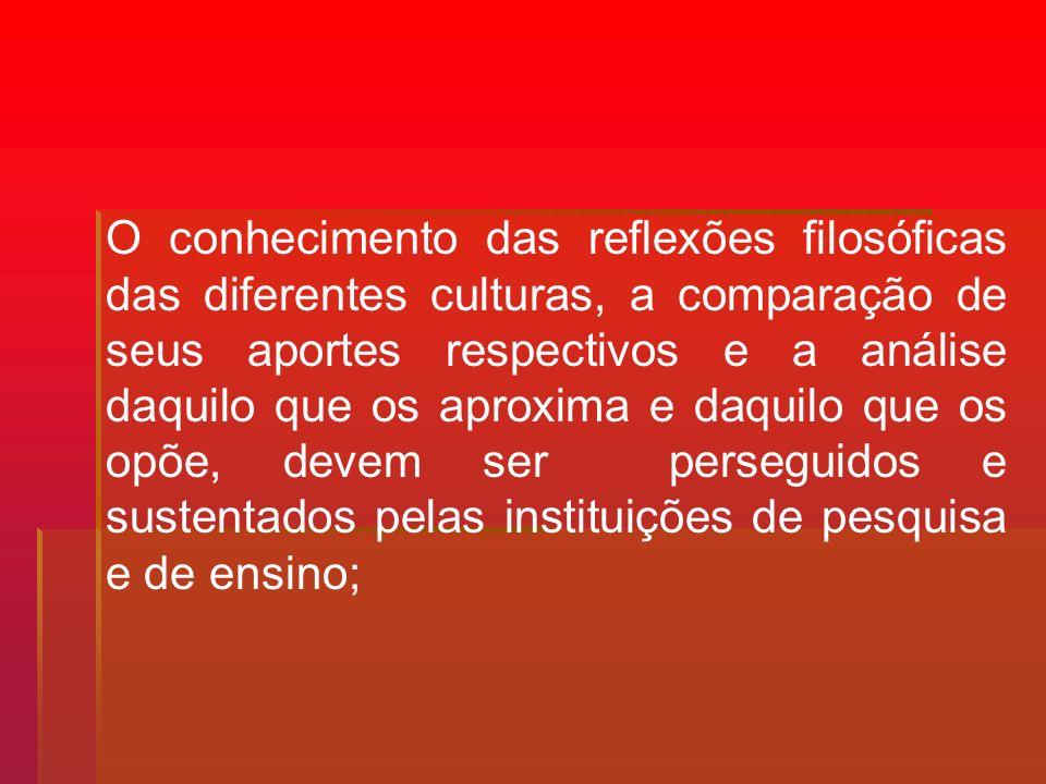 O conhecimento das reflexões filosóficas das diferentes culturas, a comparação de seus aportes respectivos e a análise daquilo que os aproxima e daquilo que os opõe, devem ser perseguidos e sustentados pelas instituições de pesquisa e de ensino;