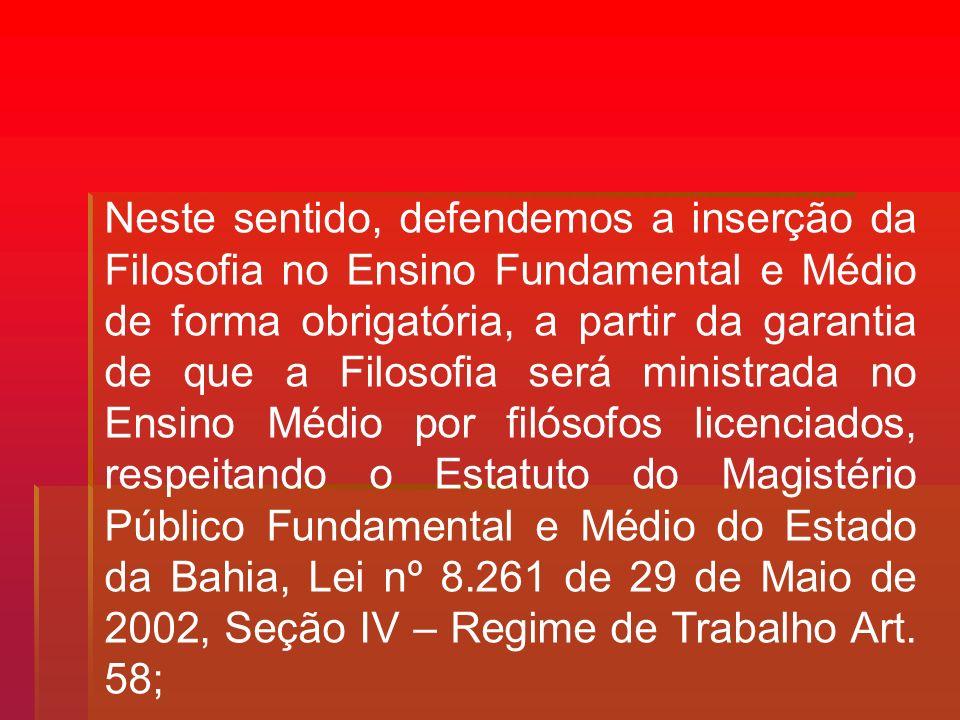 Neste sentido, defendemos a inserção da Filosofia no Ensino Fundamental e Médio de forma obrigatória, a partir da garantia de que a Filosofia será ministrada no Ensino Médio por filósofos licenciados, respeitando o Estatuto do Magistério Público Fundamental e Médio do Estado da Bahia, Lei nº 8.261 de 29 de Maio de 2002, Seção IV – Regime de Trabalho Art.