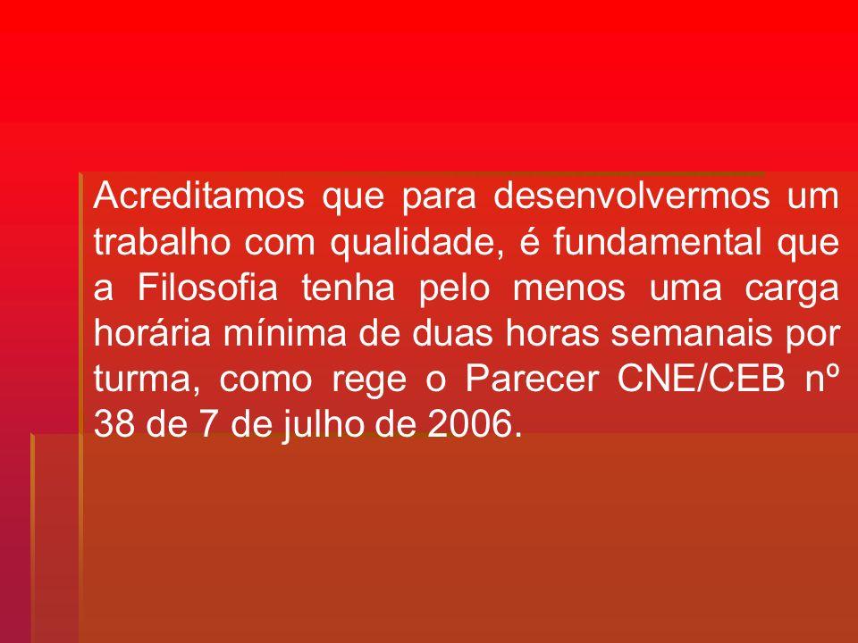 Acreditamos que para desenvolvermos um trabalho com qualidade, é fundamental que a Filosofia tenha pelo menos uma carga horária mínima de duas horas semanais por turma, como rege o Parecer CNE/CEB nº 38 de 7 de julho de 2006.