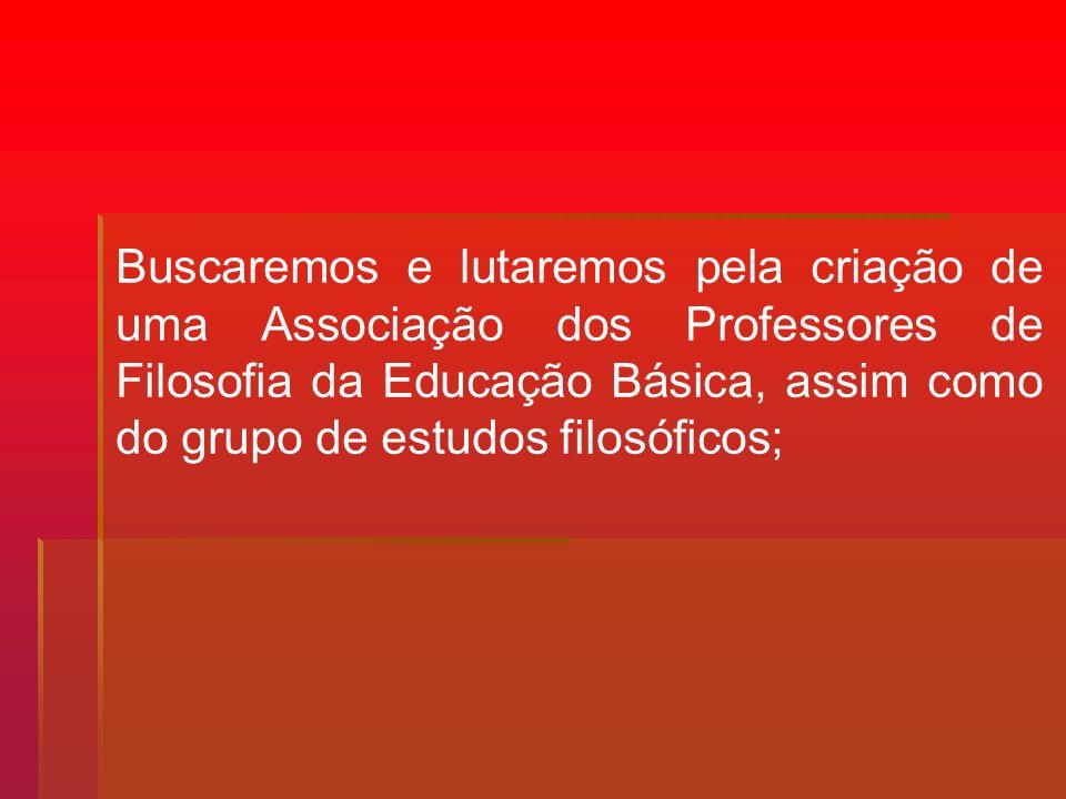 Buscaremos e lutaremos pela criação de uma Associação dos Professores de Filosofia da Educação Básica, assim como do grupo de estudos filosóficos;