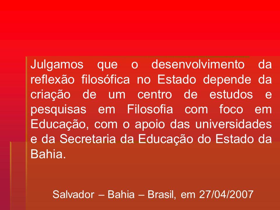 Julgamos que o desenvolvimento da reflexão filosófica no Estado depende da criação de um centro de estudos e pesquisas em Filosofia com foco em Educação, com o apoio das universidades e da Secretaria da Educação do Estado da Bahia.