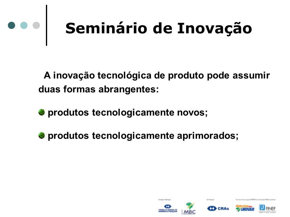 Seminário de InovaçãoA inovação tecnológica de produto pode assumir duas formas abrangentes: produtos tecnologicamente novos;