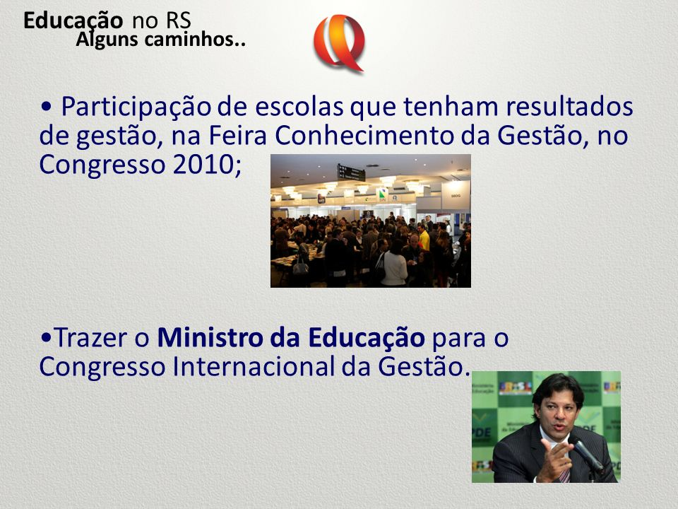Educação no RSAlguns caminhos.. Participação de escolas que tenham resultados de gestão, na Feira Conhecimento da Gestão, no Congresso 2010;