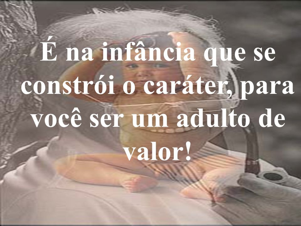 É na infância que se constrói o caráter, para você ser um adulto de valor!