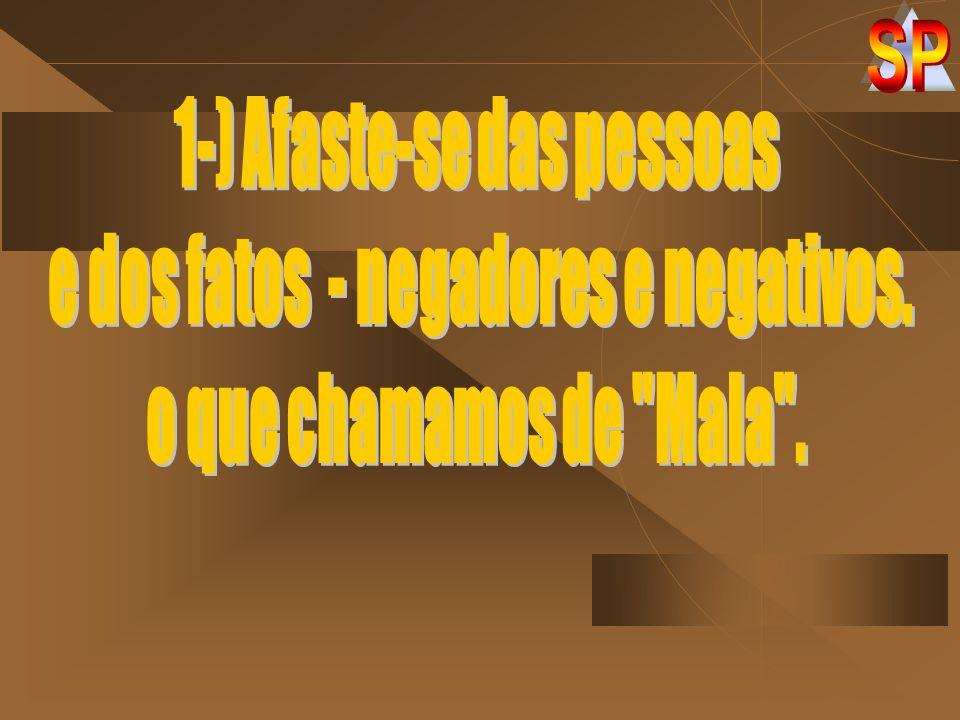 1-) Afaste-se das pessoas e dos fatos - negadores e negativos.