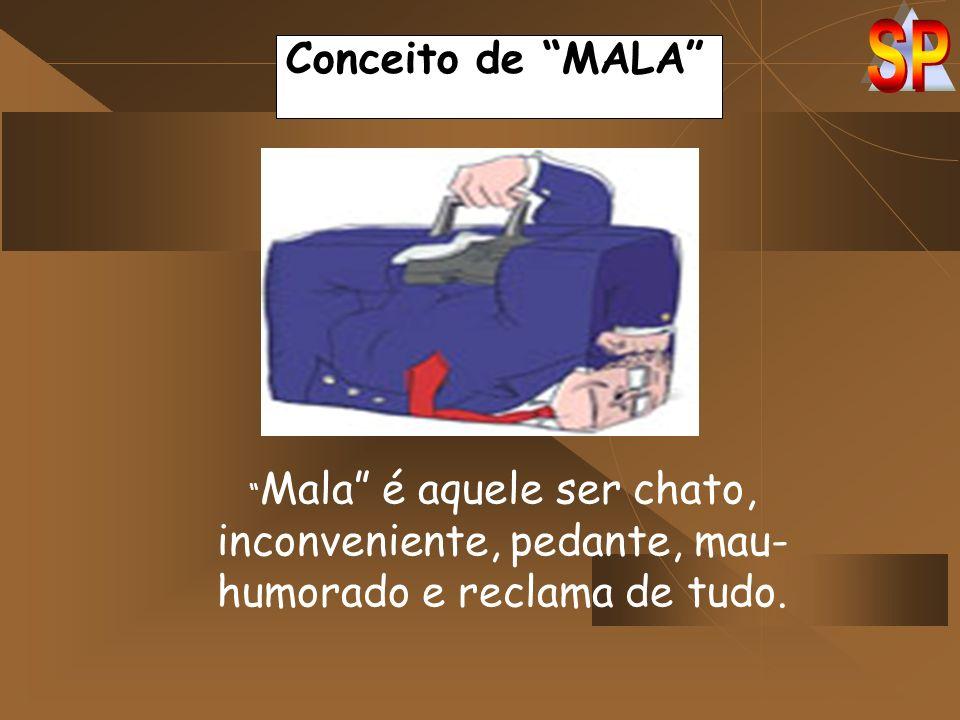 Conceito de MALA Mala é aquele ser chato, inconveniente, pedante, mau-humorado e reclama de tudo.